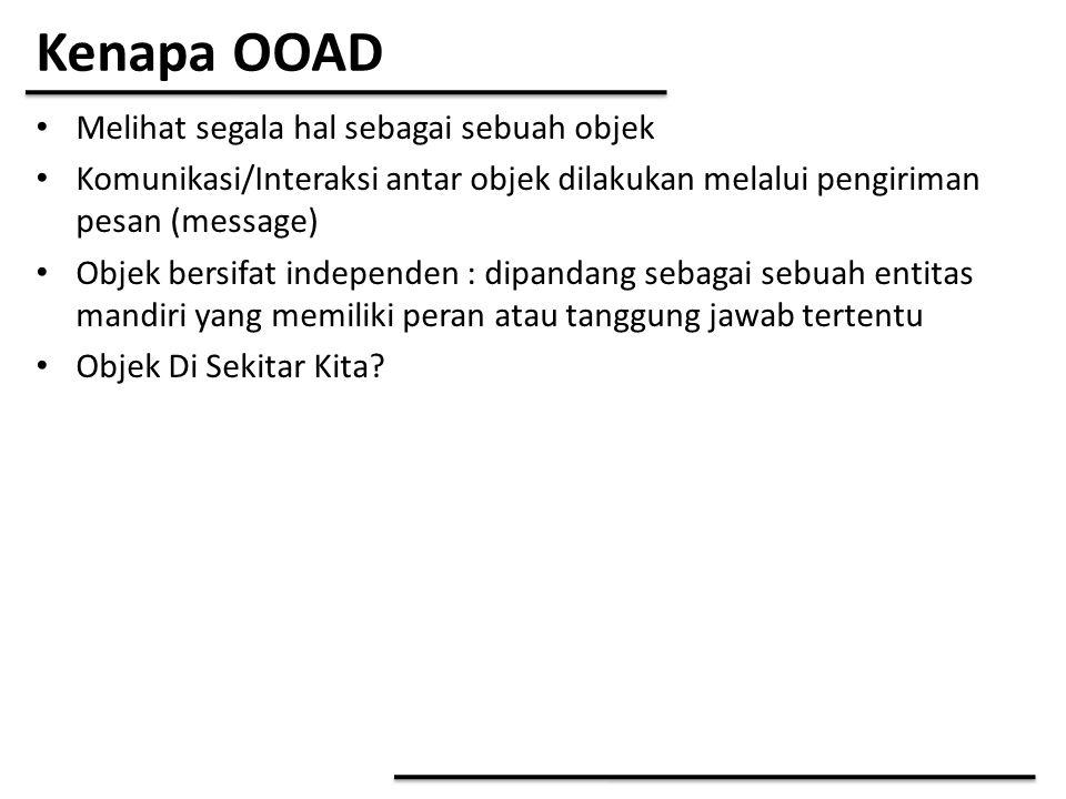 Kenapa OOAD Melihat segala hal sebagai sebuah objek Komunikasi/Interaksi antar objek dilakukan melalui pengiriman pesan (message) Objek bersifat indep