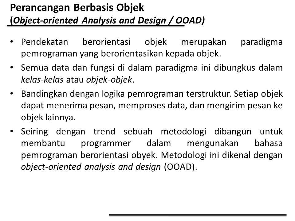 Perancangan Berbasis Objek (Object-oriented Analysis and Design / OOAD) Pendekatan berorientasi objek merupakan paradigma pemrograman yang berorientas