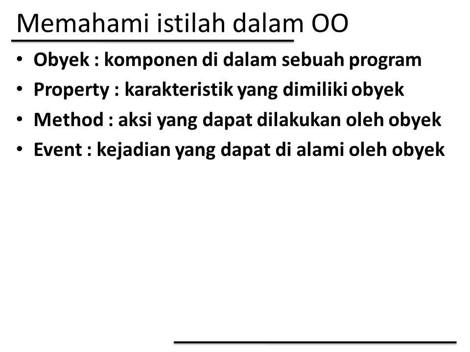 Memahami istilah dalam OO Obyek : komponen di dalam sebuah program Property : karakteristik yang dimiliki obyek Method : aksi yang dapat dilakukan ole