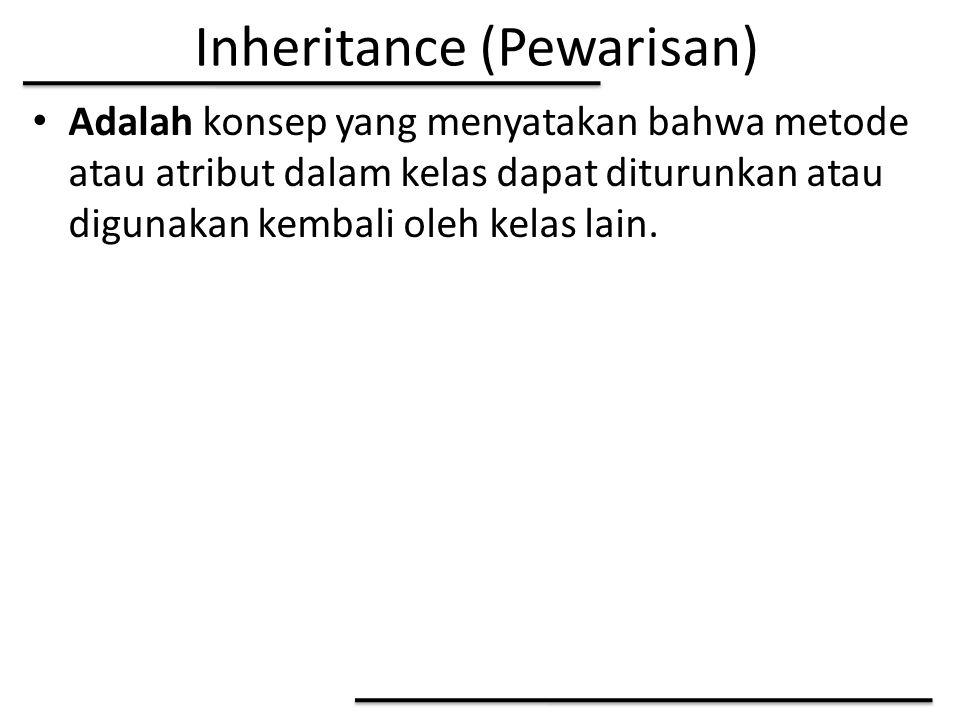 Inheritance (Pewarisan) Adalah konsep yang menyatakan bahwa metode atau atribut dalam kelas dapat diturunkan atau digunakan kembali oleh kelas lain.