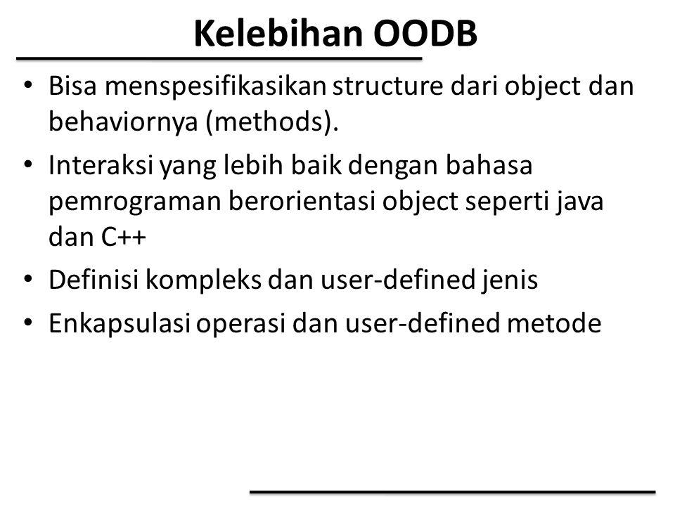 Kelebihan OODB Bisa menspesifikasikan structure dari object dan behaviornya (methods). Interaksi yang lebih baik dengan bahasa pemrograman berorientas
