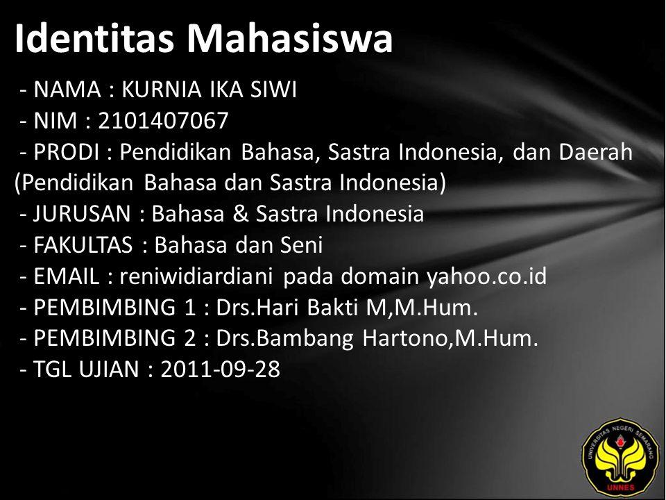 Identitas Mahasiswa - NAMA : KURNIA IKA SIWI - NIM : 2101407067 - PRODI : Pendidikan Bahasa, Sastra Indonesia, dan Daerah (Pendidikan Bahasa dan Sastra Indonesia) - JURUSAN : Bahasa & Sastra Indonesia - FAKULTAS : Bahasa dan Seni - EMAIL : reniwidiardiani pada domain yahoo.co.id - PEMBIMBING 1 : Drs.Hari Bakti M,M.Hum.