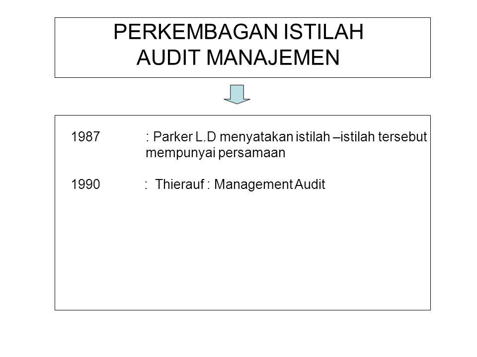 PERKEMBAGAN ISTILAH AUDIT MANAJEMEN 1987: Parker L.D menyatakan istilah –istilah tersebut mempunyai persamaan 1990 : Thierauf : Management Audit