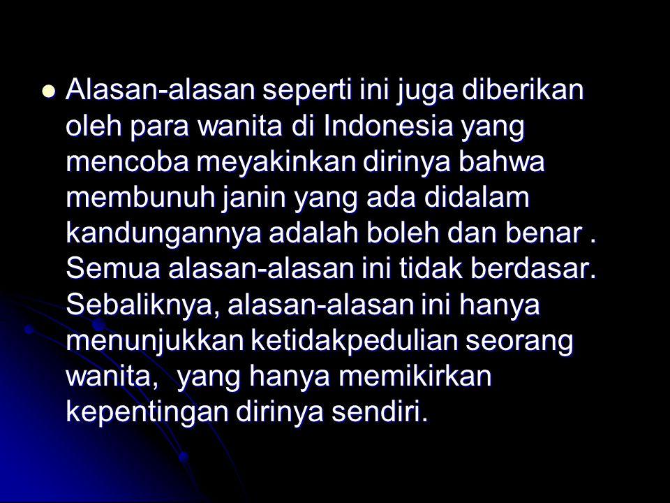 Alasan-alasan seperti ini juga diberikan oleh para wanita di Indonesia yang mencoba meyakinkan dirinya bahwa membunuh janin yang ada didalam kandungannya adalah boleh dan benar.