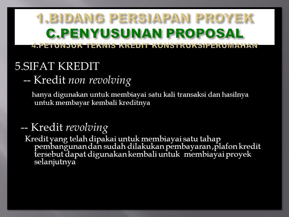 5.SIFAT KREDIT -- Kredit non revolving hanya digunakan untuk membiayai satu kali transaksi dan hasilnya untuk membayar kembali kreditnya -- Kredit revolving Kredit yang telah dipakai untuk membiayai satu tahap pembangunan dan sudah dilakukan pembayaran,plafon kredit tersebut dapat digunakan kembali untuk membiayai proyek selanjutnya