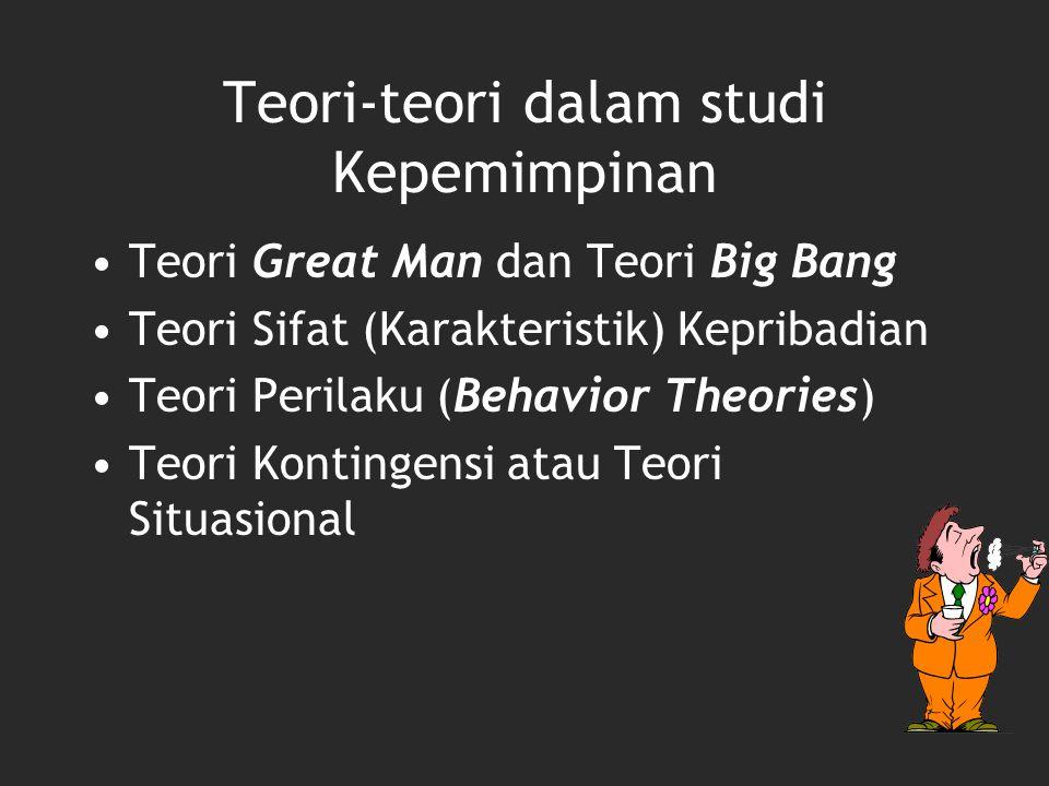 Teori-teori dalam studi Kepemimpinan Teori Great Man dan Teori Big Bang Teori Sifat (Karakteristik) Kepribadian Teori Perilaku (Behavior Theories) Teo