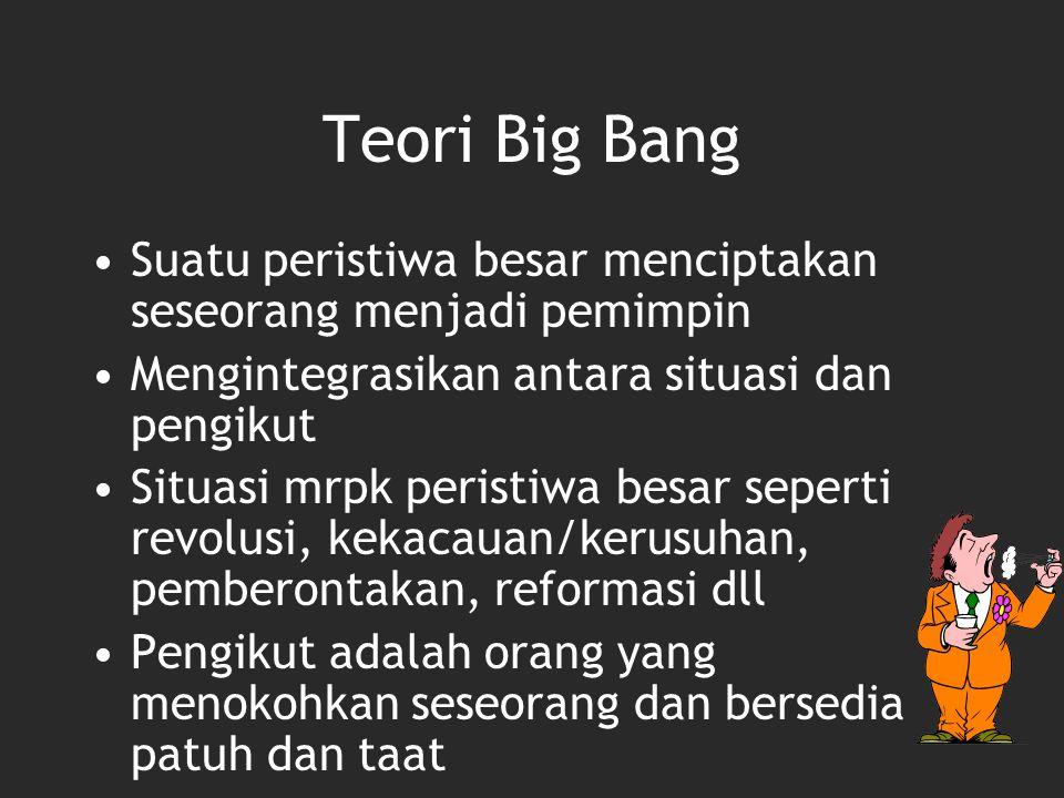 Teori Big Bang Suatu peristiwa besar menciptakan seseorang menjadi pemimpin Mengintegrasikan antara situasi dan pengikut Situasi mrpk peristiwa besar
