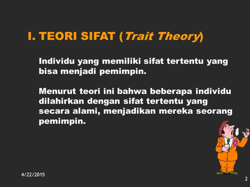 4/22/2015 2 I.TEORI SIFAT (Trait Theory) Individu yang memiliki sifat tertentu yang bisa menjadi pemimpin. Menurut teori ini bahwa beberapa individu d