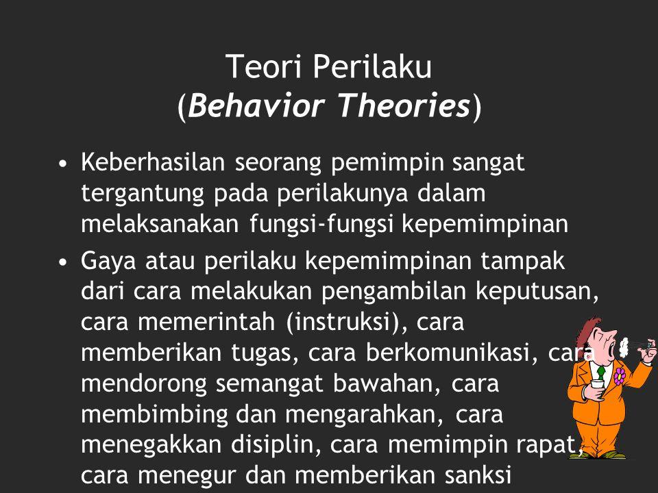 Teori Perilaku (Behavior Theories) Keberhasilan seorang pemimpin sangat tergantung pada perilakunya dalam melaksanakan fungsi-fungsi kepemimpinan Gaya