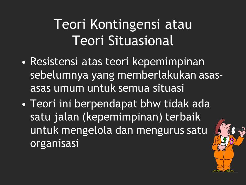 Teori Kontingensi atau Teori Situasional Resistensi atas teori kepemimpinan sebelumnya yang memberlakukan asas- asas umum untuk semua situasi Teori in