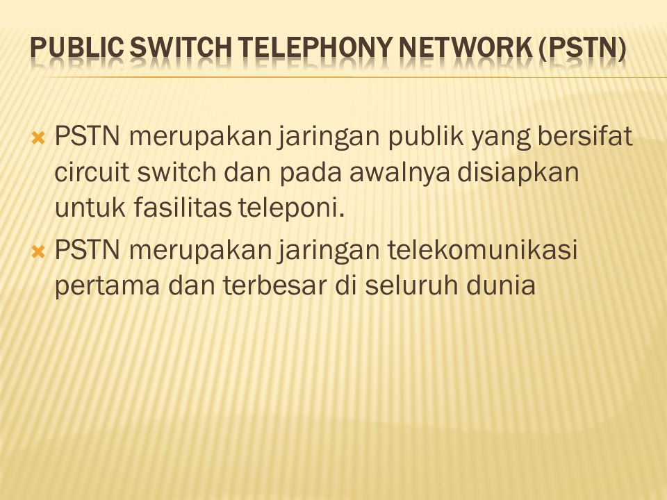  Akses analog dengan frekuensi 300-3400 Hz  Bersifat circuit-switched  Memiliki bandwith 64 kbps  Bersifat fix sehingga mobilitasnya sangat terbatas  Dapat diintegrasikan dengan jaringan lain, seperti ISDN, PLMN, PDN