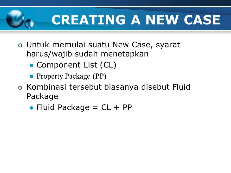 CREATING A NEW CASE Untuk memulai suatu New Case, syarat harus/wajib sudah menetapkan Component List (CL) Property Package (PP) Kombinasi tersebut biasanya disebut Fluid Package Fluid Package = CL + PP