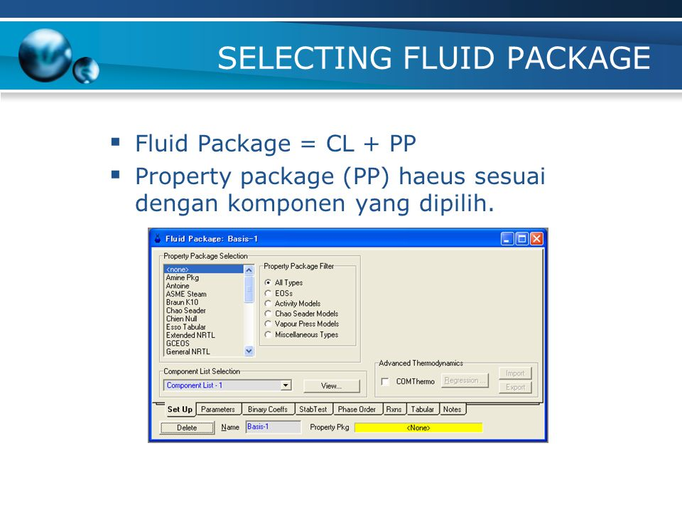 SELECTING FLUID PACKAGE  Fluid Package = CL + PP  Property package (PP) haeus sesuai dengan komponen yang dipilih.