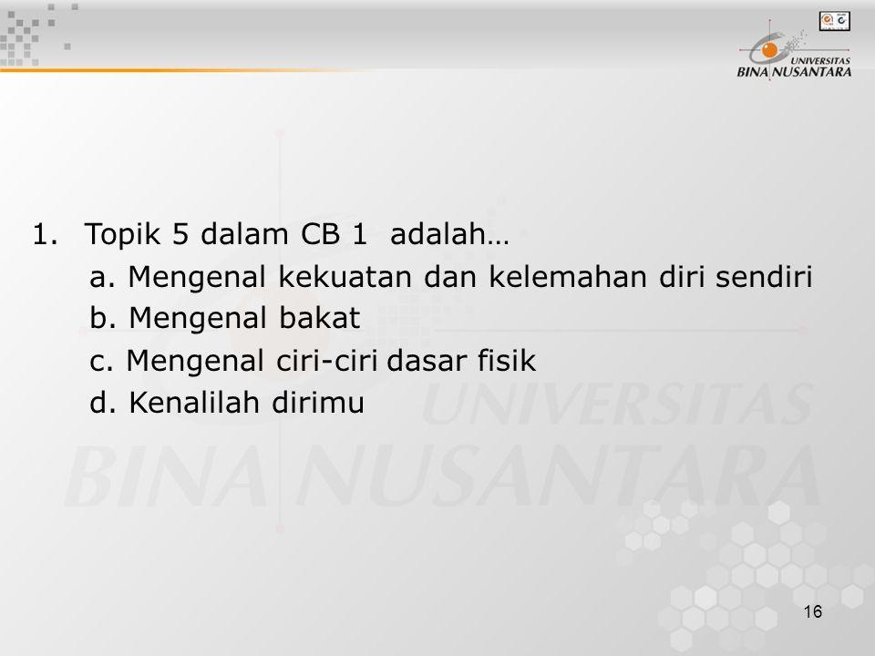 16 1. Topik 5 dalam CB 1 adalah… a. Mengenal kekuatan dan kelemahan diri sendiri b. Mengenal bakat c. Mengenal ciri-ciri dasar fisik d. Kenalilah diri