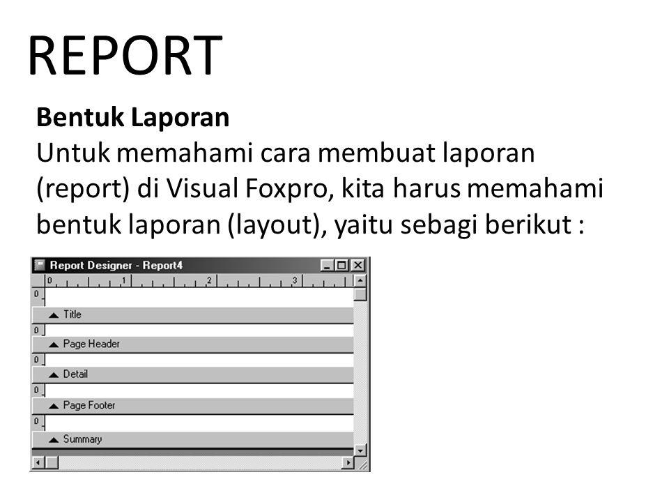 Bentuk Laporan Untuk memahami cara membuat laporan (report) di Visual Foxpro, kita harus memahami bentuk laporan (layout), yaitu sebagi berikut : REPORT