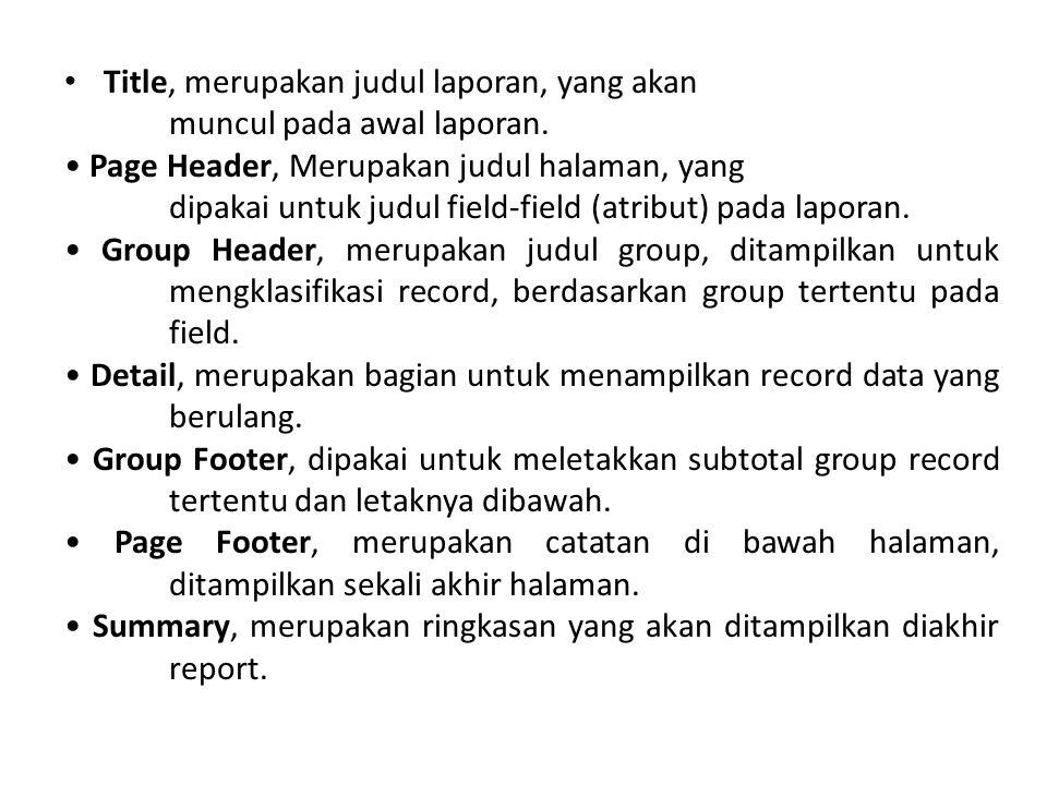 Title, merupakan judul laporan, yang akan muncul pada awal laporan.