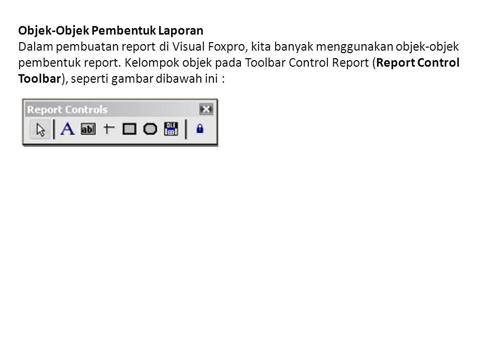 Objek-Objek Pembentuk Laporan Dalam pembuatan report di Visual Foxpro, kita banyak menggunakan objek-objek pembentuk report.