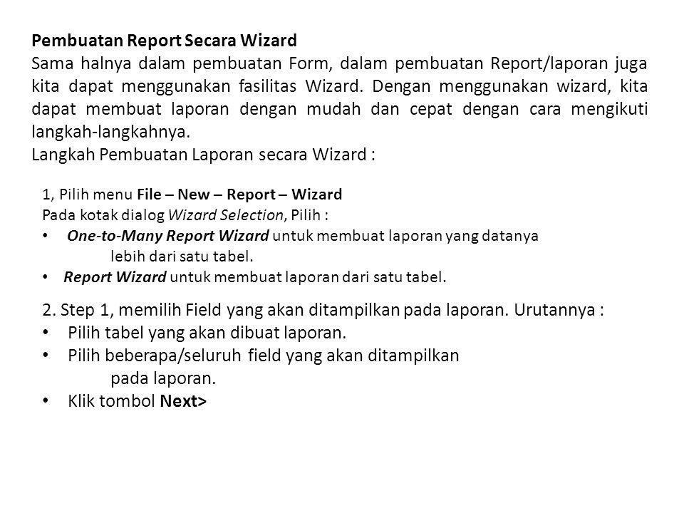 Pembuatan Report Secara Wizard Sama halnya dalam pembuatan Form, dalam pembuatan Report/laporan juga kita dapat menggunakan fasilitas Wizard.