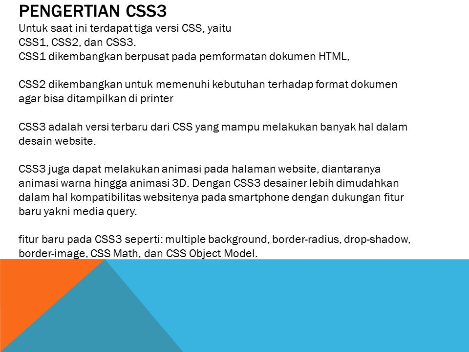 PENGERTIAN CSS3 Untuk saat ini terdapat tiga versi CSS, yaitu CSS1, CSS2, dan CSS3. CSS1 dikembangkan berpusat pada pemformatan dokumen HTML, CSS2 dik