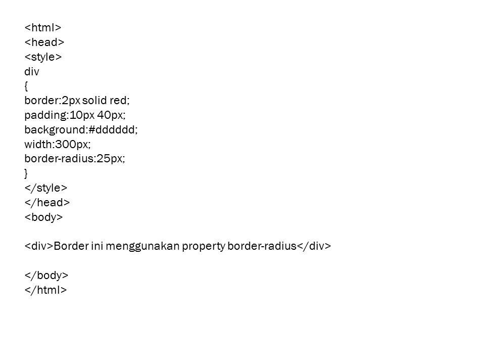 div { border:2px solid red; padding:10px 40px; background:#dddddd; width:300px; border-radius:25px; } Border ini menggunakan property border-radius
