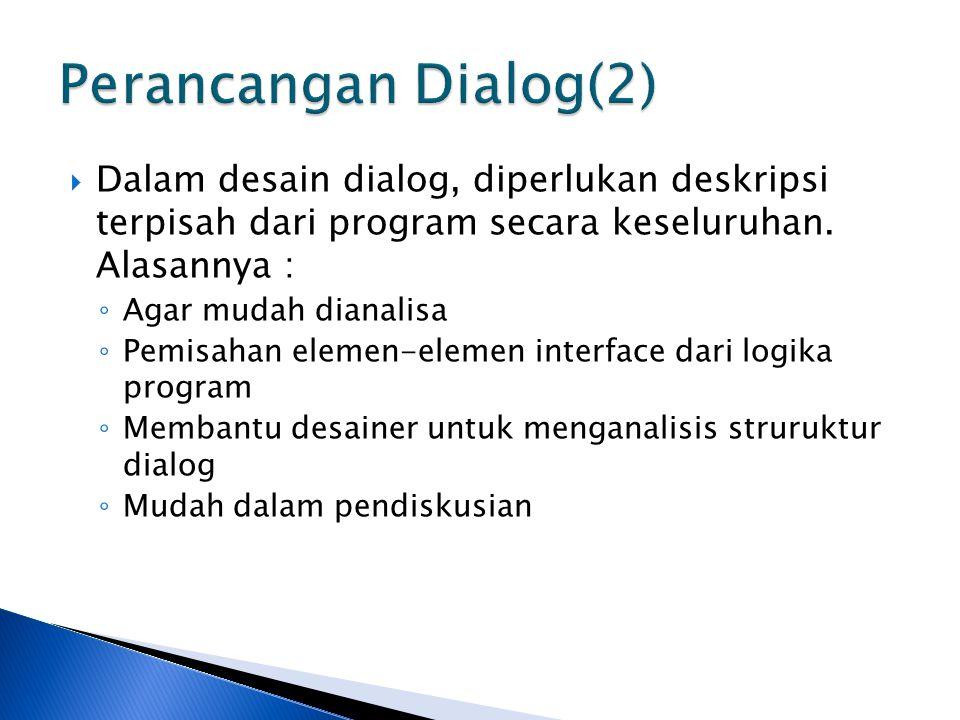  Dalam desain dialog, diperlukan deskripsi terpisah dari program secara keseluruhan. Alasannya : ◦ Agar mudah dianalisa ◦ Pemisahan elemen-elemen int