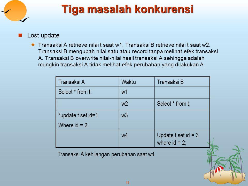 11 Tiga masalah konkurensi Lost update  Transaksi A retrieve nilai t saat w1. Transaksi B retrieve nilai t saat w2. Transaksi B mengubah nilai satu a