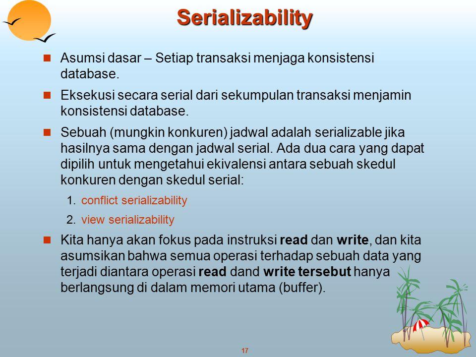 17Serializability Asumsi dasar – Setiap transaksi menjaga konsistensi database. Eksekusi secara serial dari sekumpulan transaksi menjamin konsistensi