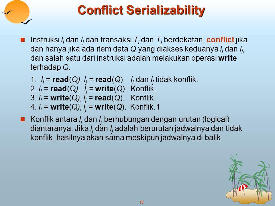 18 Conflict Serializability Instruksi l i dan l j dari transaksi T i dan T j berdekatan, conflict jika dan hanya jika ada item data Q yang diakses ked