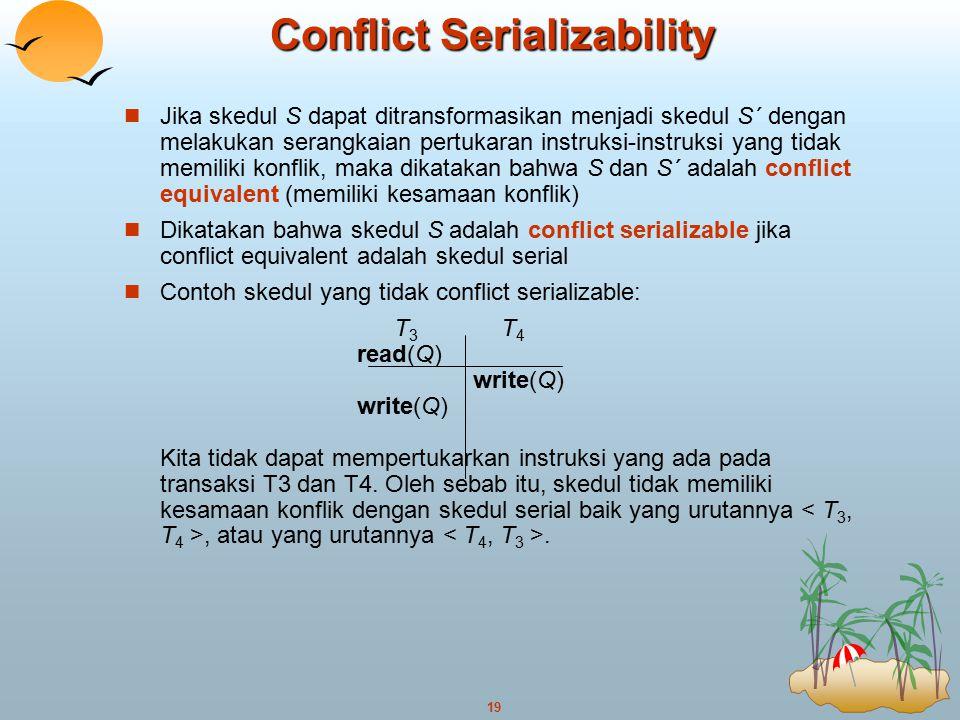 19 Conflict Serializability Jika skedul S dapat ditransformasikan menjadi skedul S´ dengan melakukan serangkaian pertukaran instruksi-instruksi yang t