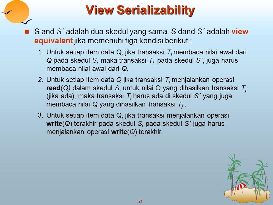 21 View Serializability S and S´ adalah dua skedul yang sama. S dand S´ adalah view equivalent jika memenuhi tiga kondisi berikut : 1.Untuk setiap ite