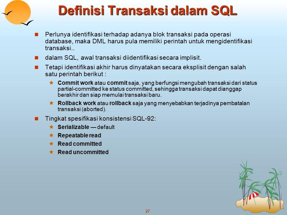 27 Definisi Transaksi dalam SQL Perlunya identifikasi terhadap adanya blok transaksi pada operasi database, maka DML harus pula memiliki perintah untu
