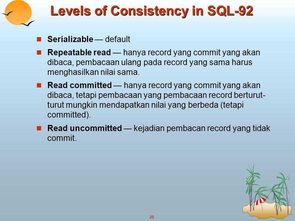 28 Levels of Consistency in SQL-92 Serializable — default Repeatable read — hanya record yang commit yang akan dibaca, pembacaan ulang pada record yan
