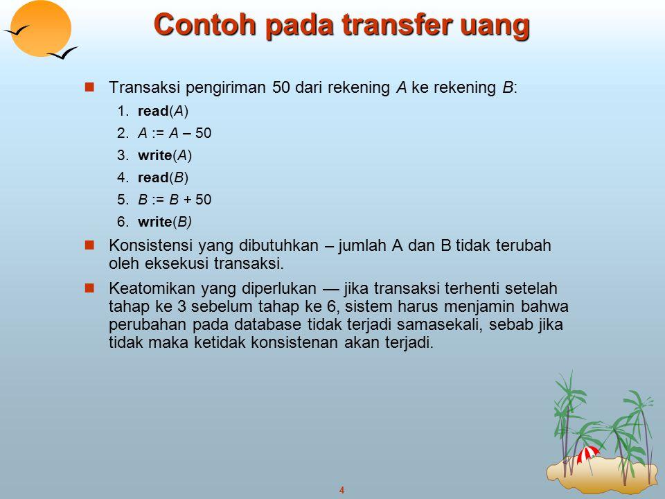 4 Contoh pada transfer uang Transaksi pengiriman 50 dari rekening A ke rekening B: 1.read(A) 2.A := A – 50 3.write(A) 4.read(B) 5.B := B + 50 6.write(