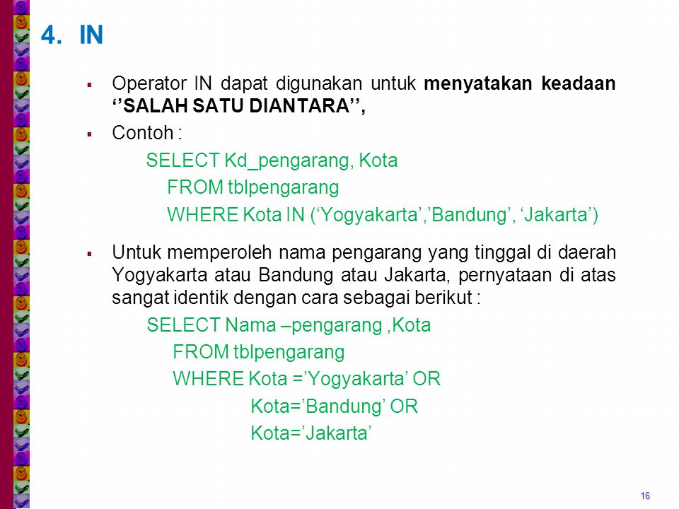 16 4.IN  Operator IN dapat digunakan untuk menyatakan keadaan ''SALAH SATU DIANTARA'',  Contoh : SELECT Kd_pengarang, Kota FROM tblpengarang WHERE Kota IN ('Yogyakarta','Bandung', 'Jakarta')  Untuk memperoleh nama pengarang yang tinggal di daerah Yogyakarta atau Bandung atau Jakarta, pernyataan di atas sangat identik dengan cara sebagai berikut : SELECT Nama –pengarang,Kota FROM tblpengarang WHERE Kota ='Yogyakarta' OR Kota='Bandung' OR Kota='Jakarta'