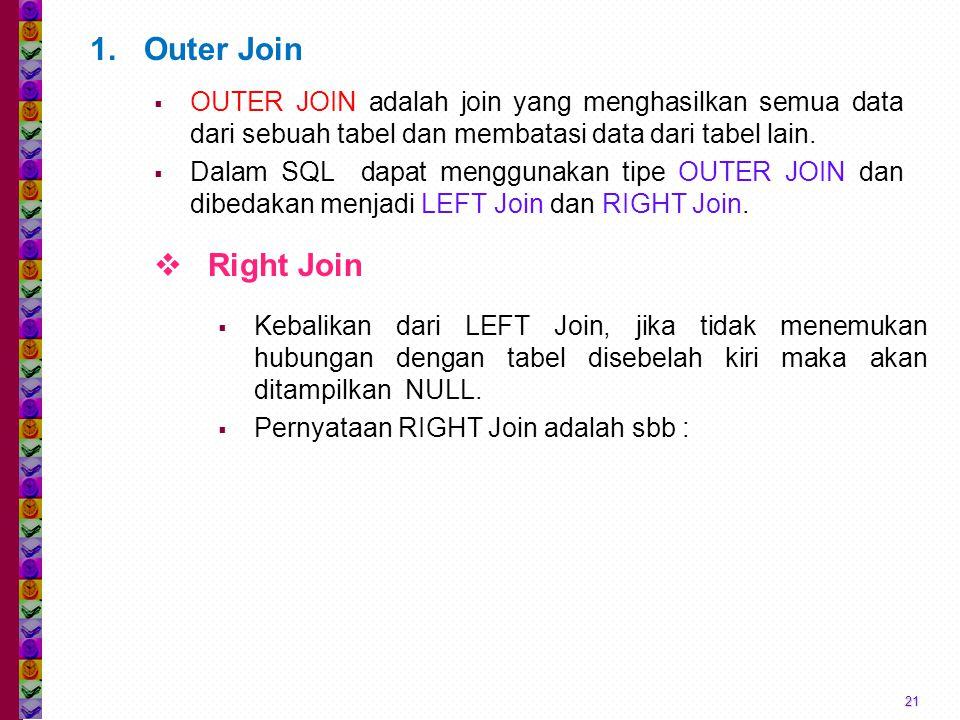 21 1.Outer Join  OUTER JOIN adalah join yang menghasilkan semua data dari sebuah tabel dan membatasi data dari tabel lain.  Dalam SQL dapat mengguna