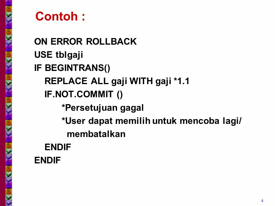 Contoh : ON ERROR ROLLBACK USE tblgaji IF BEGINTRANS() REPLACE ALL gaji WITH gaji *1.1 IF.NOT.COMMIT () *Persetujuan gagal *User dapat memilih untuk m