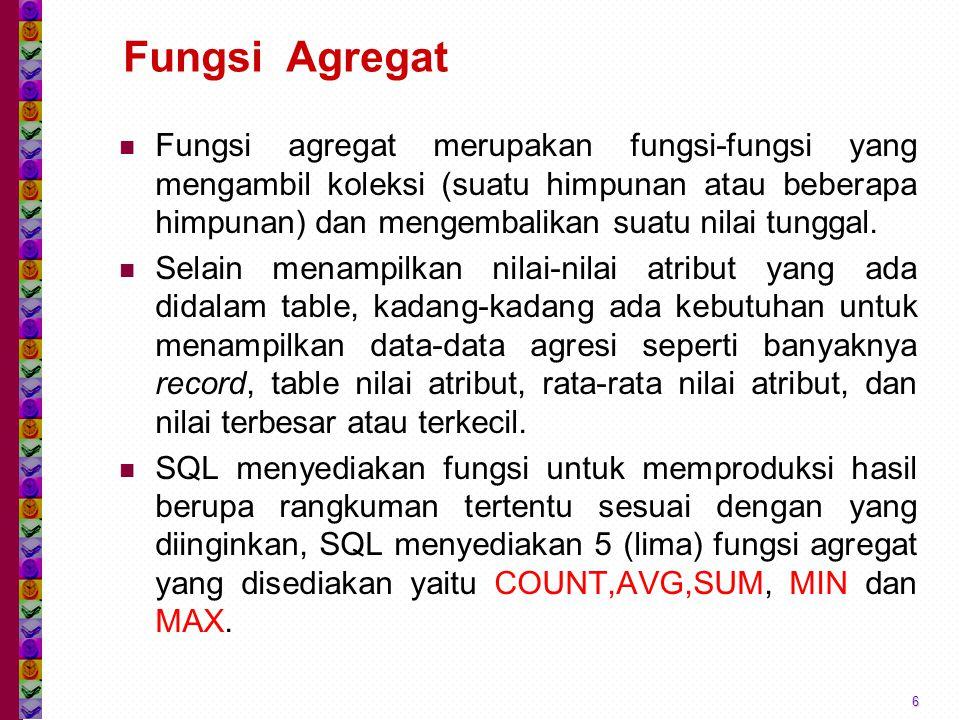 Fungsi Agregat Fungsi agregat merupakan fungsi-fungsi yang mengambil koleksi (suatu himpunan atau beberapa himpunan) dan mengembalikan suatu nilai tunggal.
