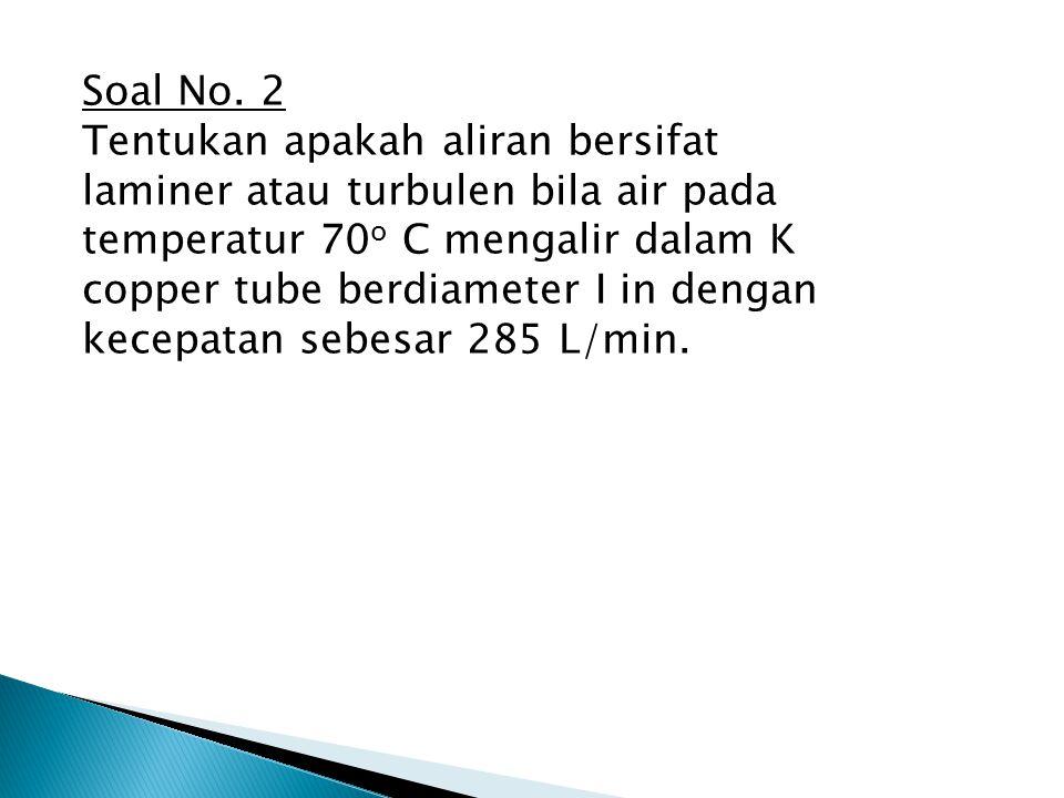 Soal No. 2 Tentukan apakah aliran bersifat laminer atau turbulen bila air pada temperatur 70 o C mengalir dalam K copper tube berdiameter I in dengan