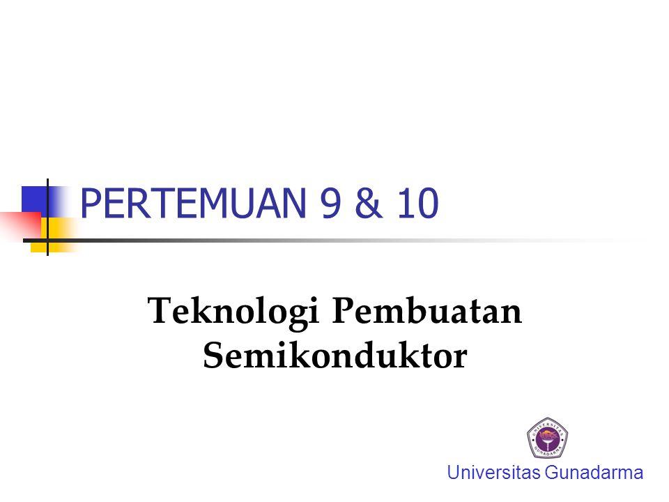 PERTEMUAN 9 & 10 Teknologi Pembuatan Semikonduktor Universitas Gunadarma