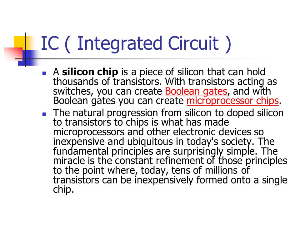 IC ( Integrated Circuit ) A silicon chip is a piece of silicon that can hold thousands of transistors. With transistors acting as switches, you can cr