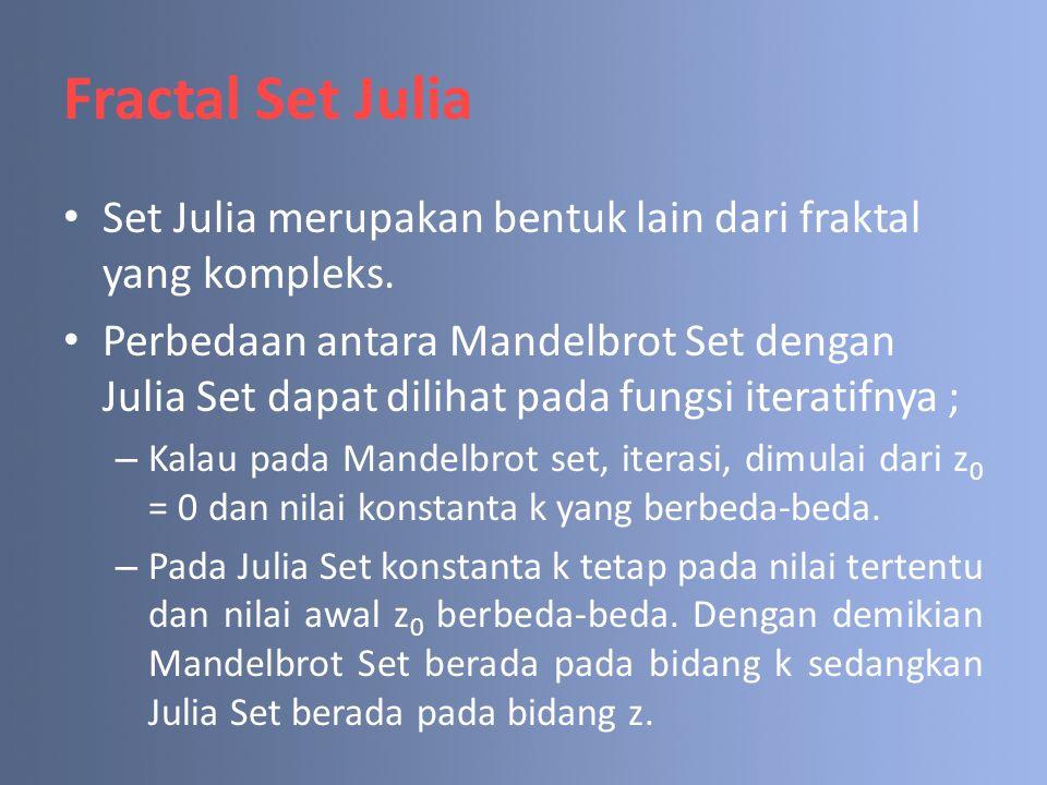 Fractal Set Julia Set Julia merupakan bentuk lain dari fraktal yang kompleks. Perbedaan antara Mandelbrot Set dengan Julia Set dapat dilihat pada fung