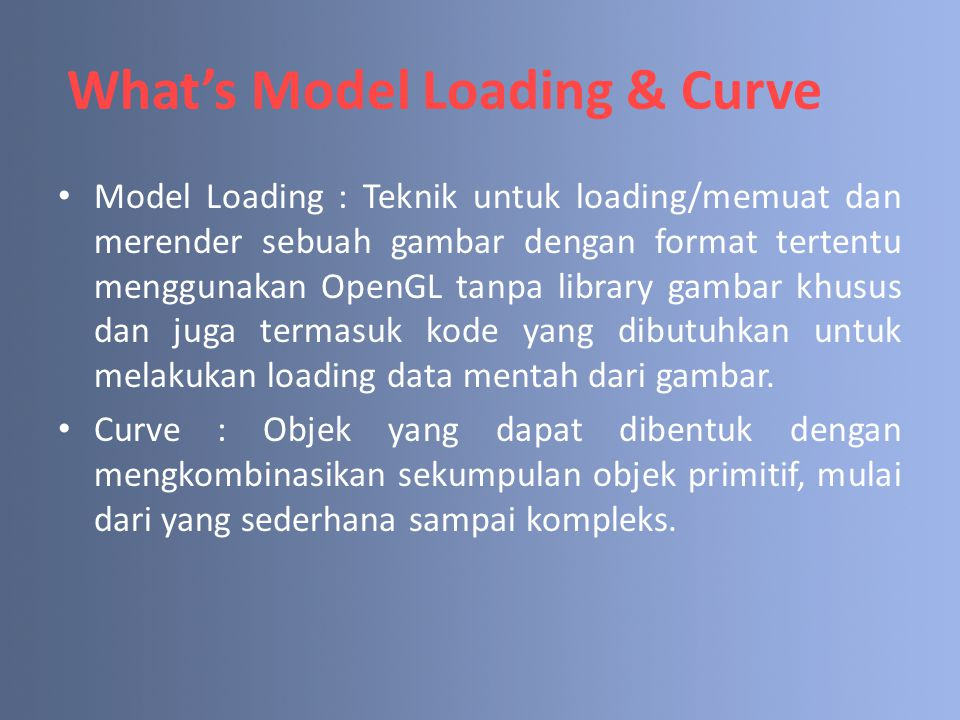 What's Model Loading & Curve Model Loading : Teknik untuk loading/memuat dan merender sebuah gambar dengan format tertentu menggunakan OpenGL tanpa li