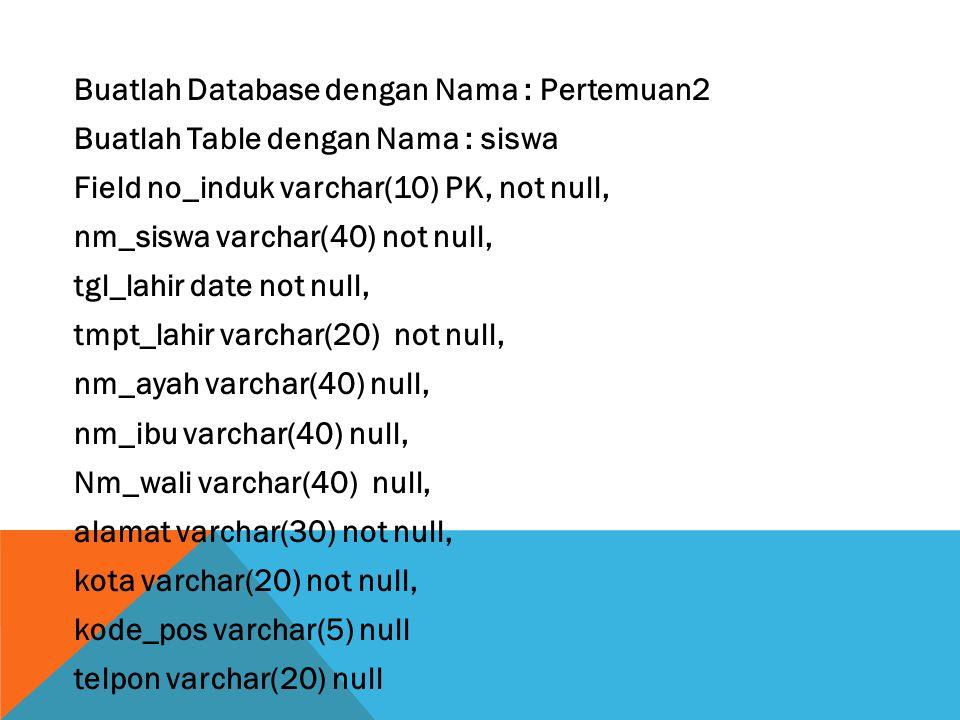 Buatlah Database dengan Nama : Pertemuan2 Buatlah Table dengan Nama : siswa Field no_induk varchar(10) PK, not null, nm_siswa varchar(40) not null, tgl_lahir date not null, tmpt_lahir varchar(20) not null, nm_ayah varchar(40) null, nm_ibu varchar(40) null, Nm_wali varchar(40) null, alamat varchar(30) not null, kota varchar(20) not null, kode_pos varchar(5) null telpon varchar(20) null
