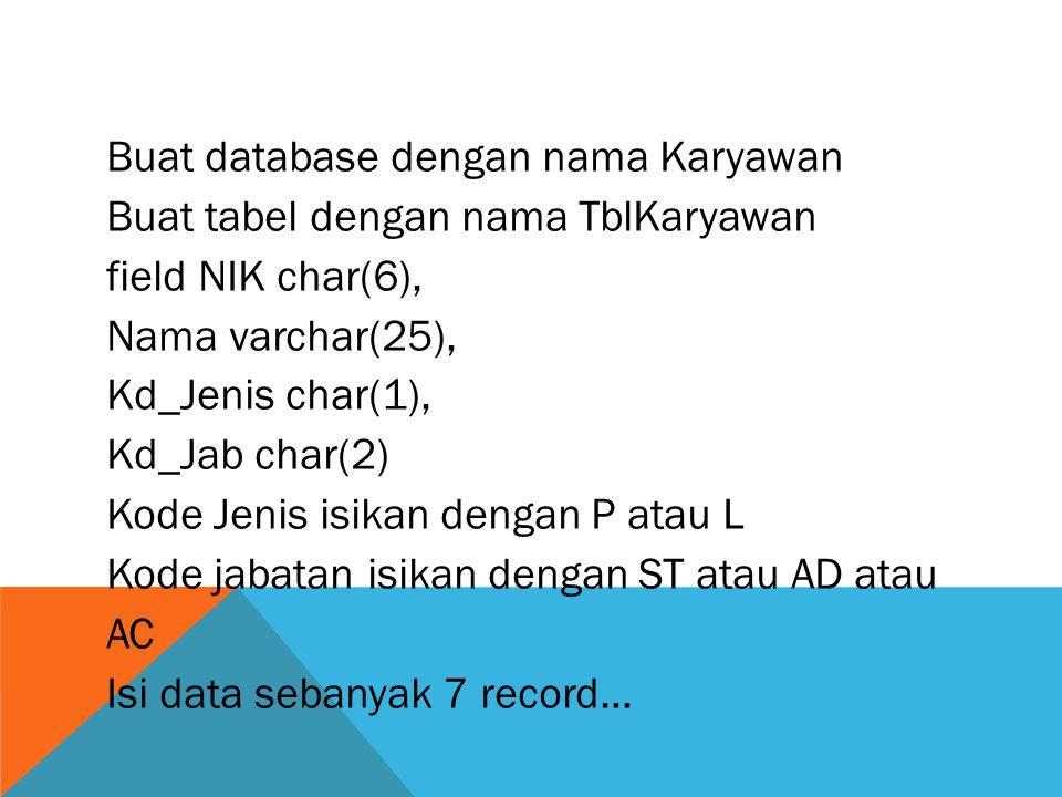 Buat database dengan nama Karyawan Buat tabel dengan nama TblKaryawan field NIK char(6), Nama varchar(25), Kd_Jenis char(1), Kd_Jab char(2) Kode Jenis isikan dengan P atau L Kode jabatan isikan dengan ST atau AD atau AC Isi data sebanyak 7 record…