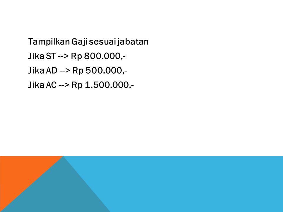 Tampilkan Gaji sesuai jabatan Jika ST --> Rp 800.000,- Jika AD --> Rp 500.000,- Jika AC --> Rp 1.500.000,-
