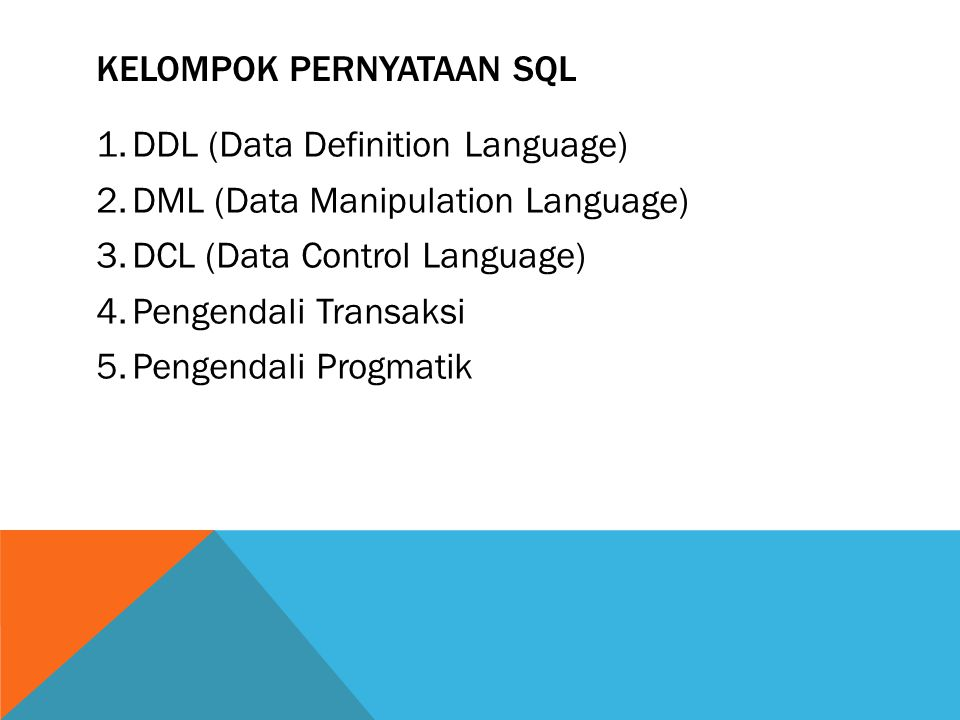 KELOMPOK PERNYATAAN SQL 1.DDL (Data Definition Language) 2.DML (Data Manipulation Language) 3.DCL (Data Control Language) 4.Pengendali Transaksi 5.Pen