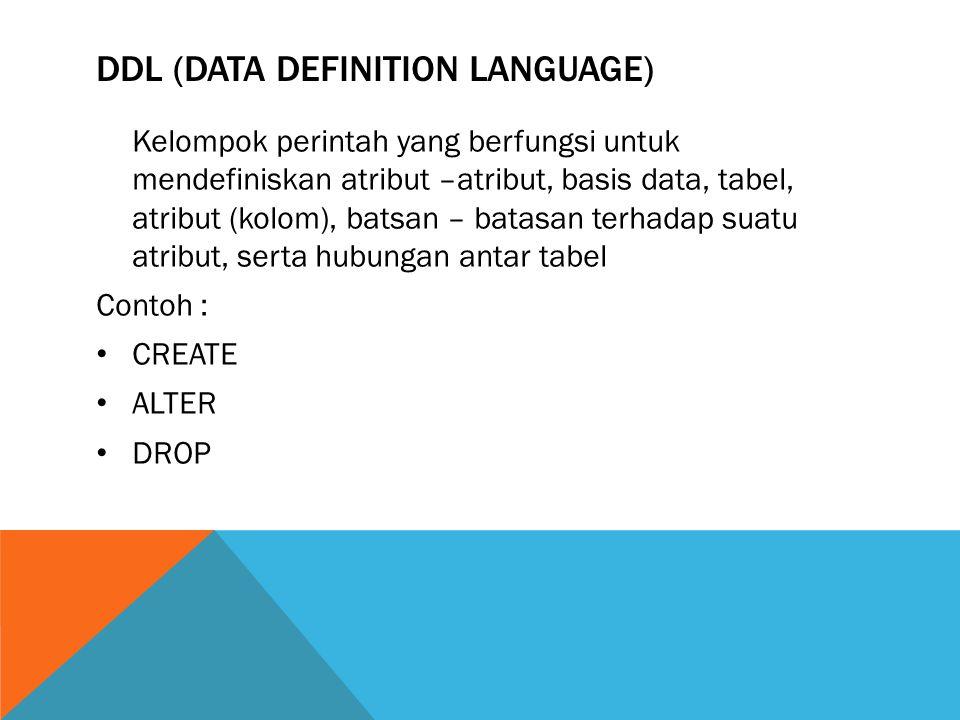 DDL (DATA DEFINITION LANGUAGE) Kelompok perintah yang berfungsi untuk mendefiniskan atribut –atribut, basis data, tabel, atribut (kolom), batsan – batasan terhadap suatu atribut, serta hubungan antar tabel Contoh : CREATE ALTER DROP