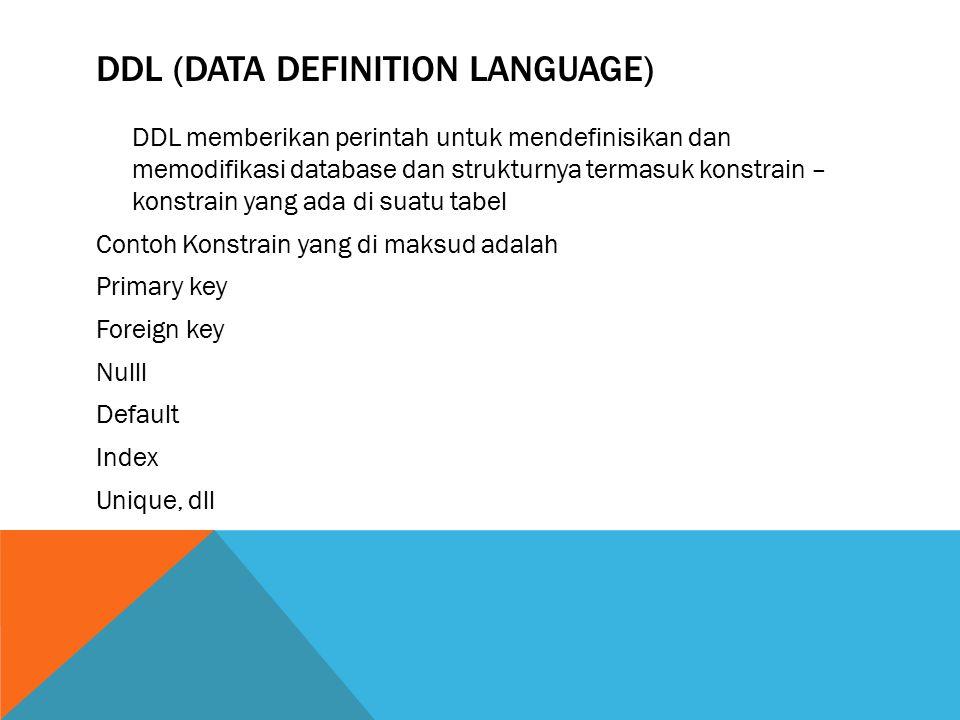 DDL (DATA DEFINITION LANGUAGE) DDL memberikan perintah untuk mendefinisikan dan memodifikasi database dan strukturnya termasuk konstrain – konstrain yang ada di suatu tabel Contoh Konstrain yang di maksud adalah Primary key Foreign key Nulll Default Index Unique, dll
