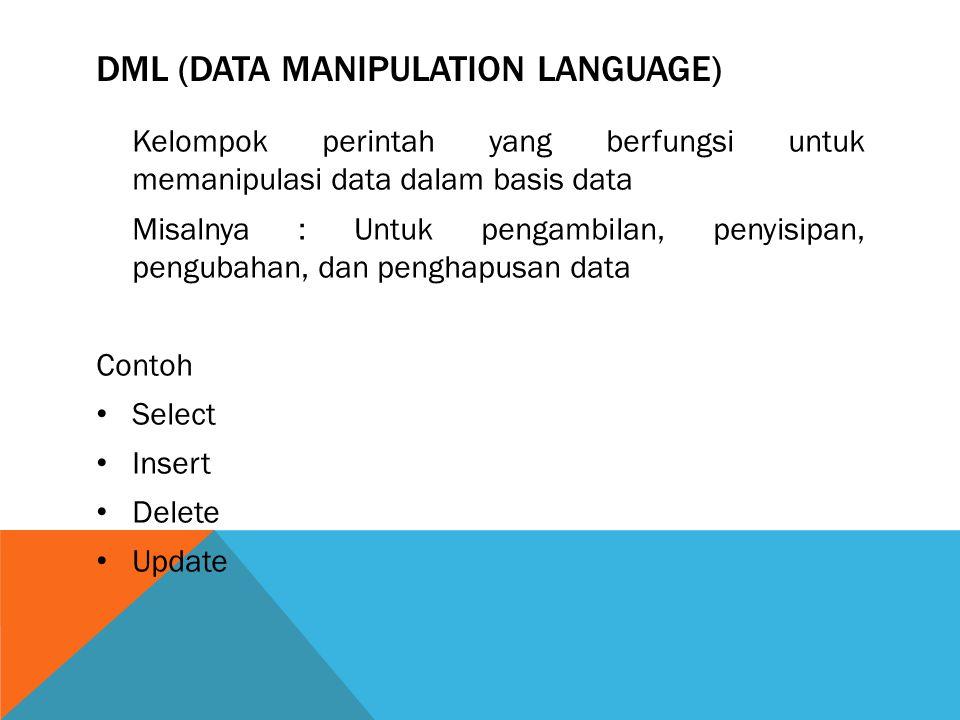 DML (DATA MANIPULATION LANGUAGE) Kelompok perintah yang berfungsi untuk memanipulasi data dalam basis data Misalnya : Untuk pengambilan, penyisipan, pengubahan, dan penghapusan data Contoh Select Insert Delete Update