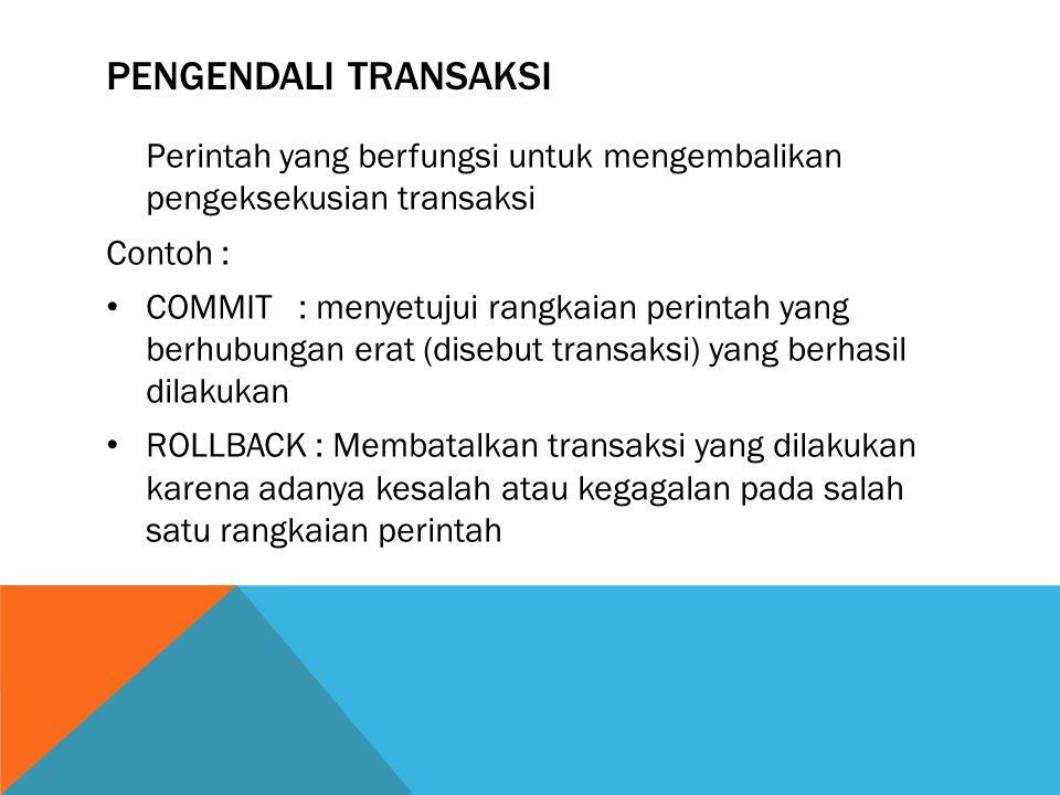 PENGENDALI TRANSAKSI Perintah yang berfungsi untuk mengembalikan pengeksekusian transaksi Contoh : COMMIT : menyetujui rangkaian perintah yang berhubungan erat (disebut transaksi) yang berhasil dilakukan ROLLBACK : Membatalkan transaksi yang dilakukan karena adanya kesalah atau kegagalan pada salah satu rangkaian perintah